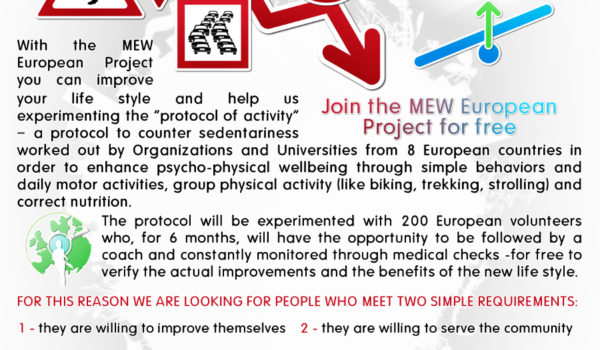 "ARE YOU 35-50 YEARS OF AGE AND WANT TO IMPROVE YOUR LIFESTYLE? With the MEW European Project you can improve your lifestyle and help us experimenting the ""protocol of activity"" - a protocol to counter sedentariness worked out by Organizations and Universities from 8 European countries in order to enhance psycho-physical wellbeing through simple behaviors and daily motor activities, group physical activity (like biking, trekking, strolling) and correct nutrition. The protocol will be experimented with 200 European volunteers who, for 6 months, will have the opportunity to be followed by a coach and constantly monitored through medical checks - for free to verify the actual improvements and the benefits of the new life style. Join the MEW European Project for free FOR THIS REASON WE ARE LOOKING FOR PEOPLE WHO MEET TWO SIMPLE REQUIREMENTS: 1 - they are willing to improve themselves 2 - they are willing to serve the community People Just Like you!  If you want to be one of us, hurry up! Contact us at volunteers@projectmew.eu by 15 April 2018 and take part in the MEW PROJECT!"